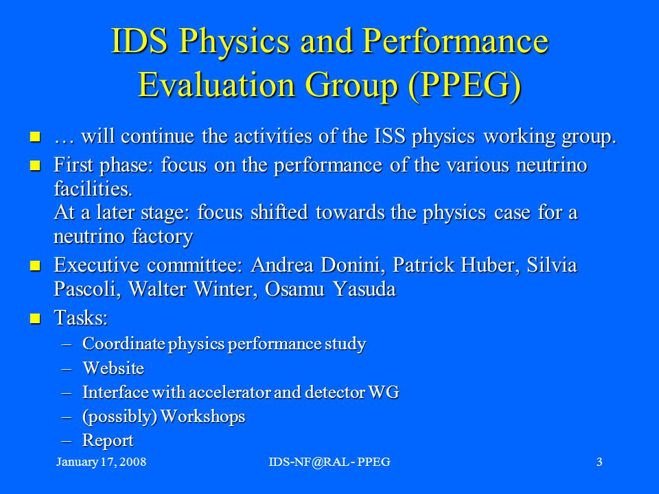 January 17, 2008IDS-NF@RAL - PPEG3 IDS Physics and Performance Evaluation Group (PPEG) … will continue the activities of the ISS physics working group.