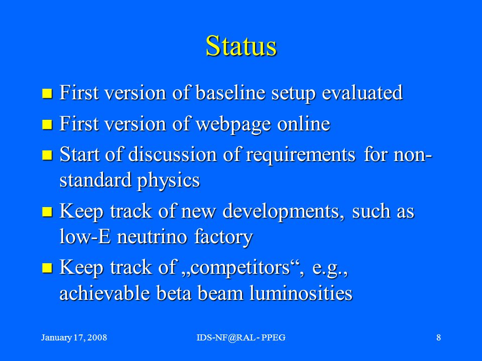 "January 17, 2008IDS-NF@RAL - PPEG8 Status First version of baseline setup evaluated First version of baseline setup evaluated First version of webpage online First version of webpage online Start of discussion of requirements for non- standard physics Start of discussion of requirements for non- standard physics Keep track of new developments, such as low-E neutrino factory Keep track of new developments, such as low-E neutrino factory Keep track of ""competitors , e.g., achievable beta beam luminosities Keep track of ""competitors , e.g., achievable beta beam luminosities"