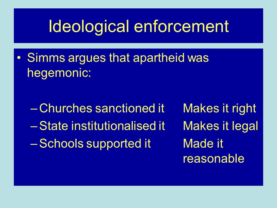 Ideological enforcement Simms argues that apartheid was hegemonic: –Churches sanctioned it Makes it right –State institutionalised it Makes it legal –Schools supported itMade it reasonable