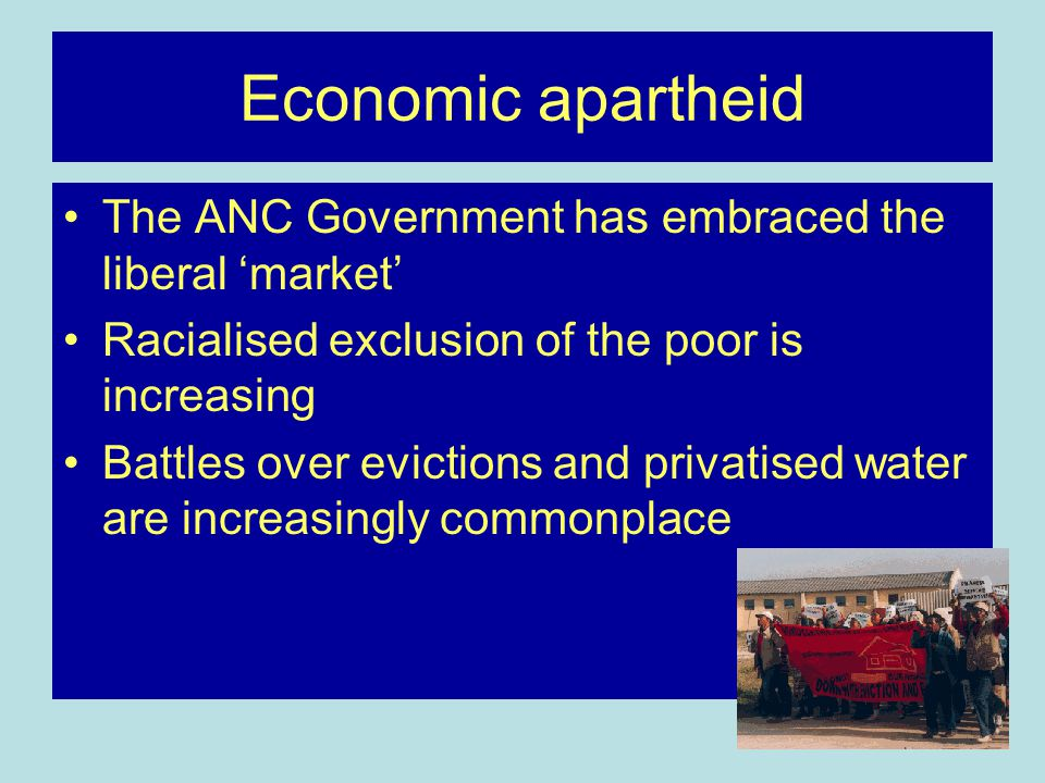 Economic apartheid The ANC Government has embraced the liberal 'market' Racialised exclusion of the poor is increasing Battles over evictions and privatised water are increasingly commonplace