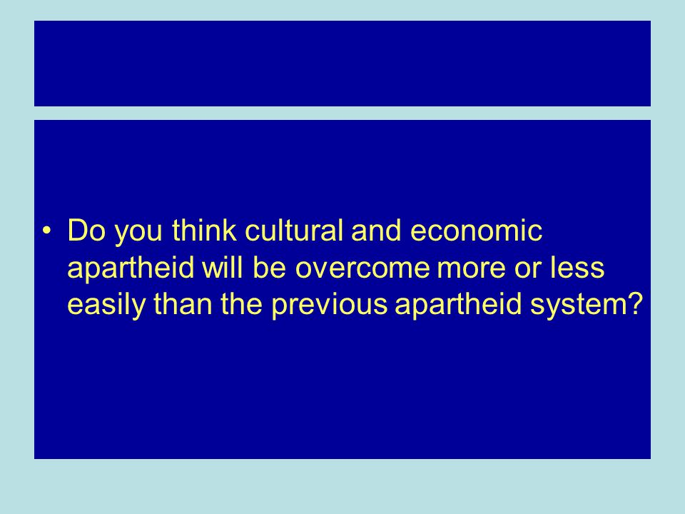 Do you think cultural and economic apartheid will be overcome more or less easily than the previous apartheid system