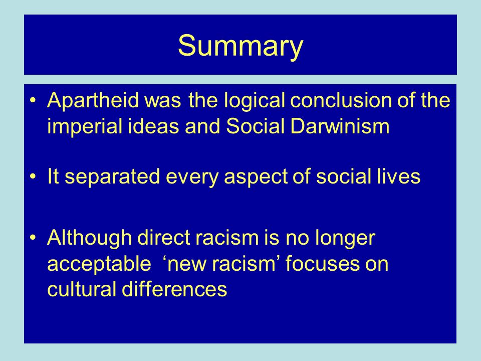 Summary Apartheid was the logical conclusion of the imperial ideas and Social Darwinism It separated every aspect of social lives Although direct racism is no longer acceptable 'new racism' focuses on cultural differences