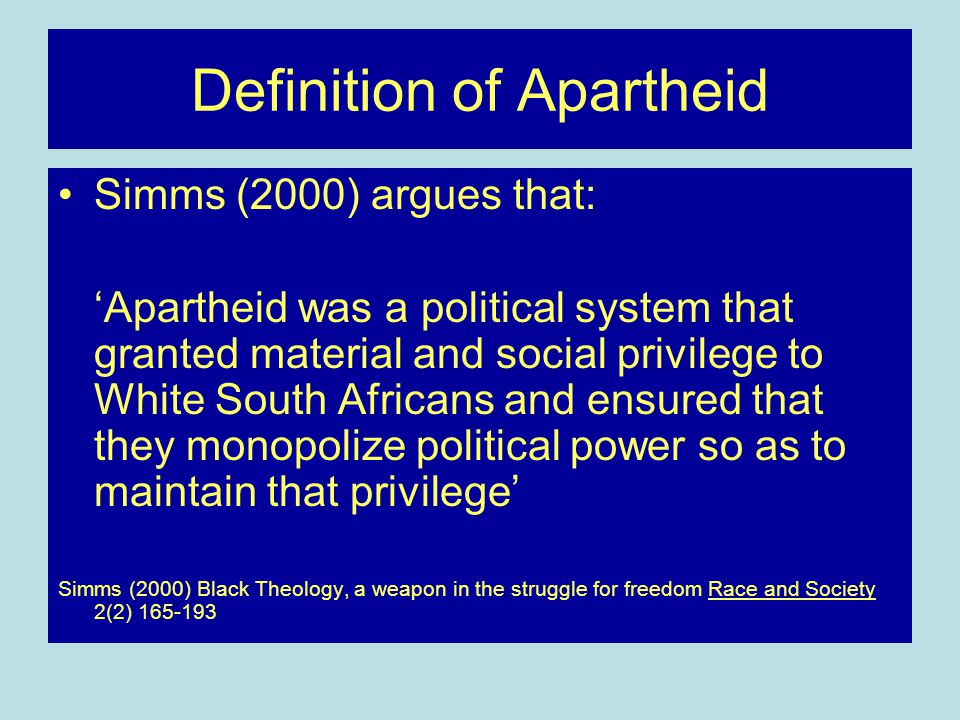 Definition of Apartheid Simms (2000) argues that: 'Apartheid was a political system that granted material and social privilege to White South Africans and ensured that they monopolize political power so as to maintain that privilege' Simms (2000) Black Theology, a weapon in the struggle for freedom Race and Society 2(2) 165-193