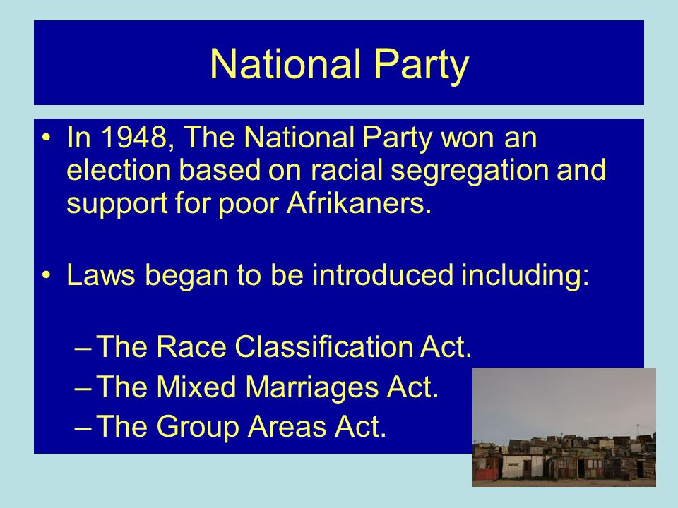 National Party In 1948, The National Party won an election based on racial segregation and support for poor Afrikaners.
