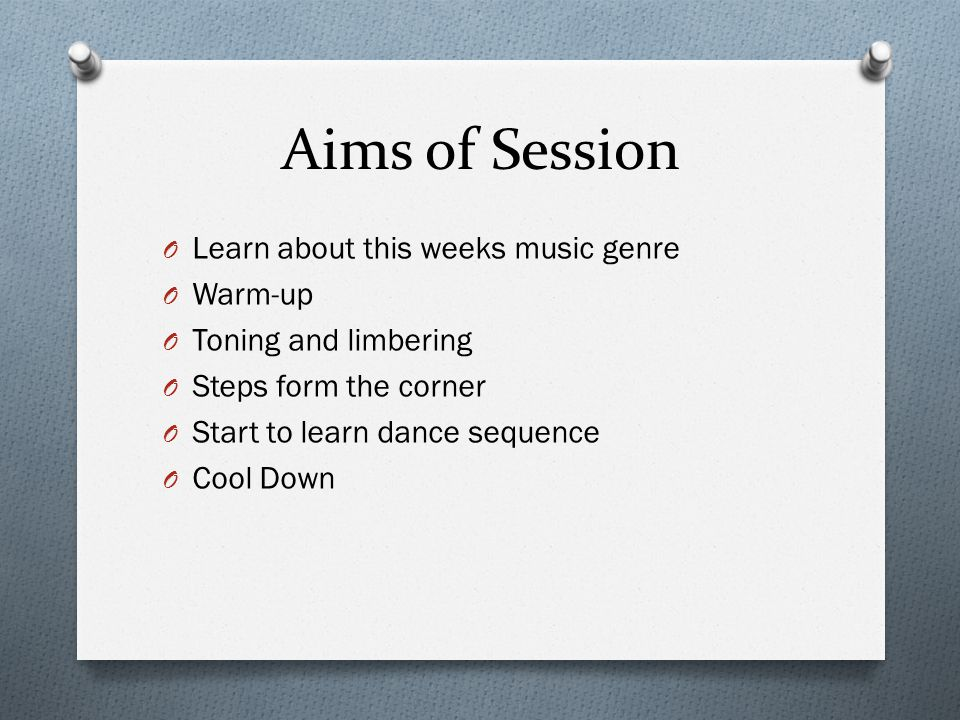 Aims of Session O Learn about this weeks music genre O Warm-up O Toning and limbering O Steps form the corner O Start to learn dance sequence O Cool Down