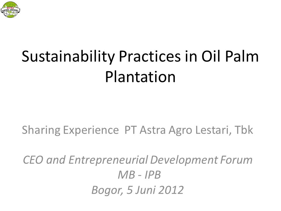 Sustainability Practices in Oil Palm Plantation Sharing Experience PT Astra Agro Lestari, Tbk CEO and Entrepreneurial Development Forum MB - IPB Bogor, 5 Juni 2012