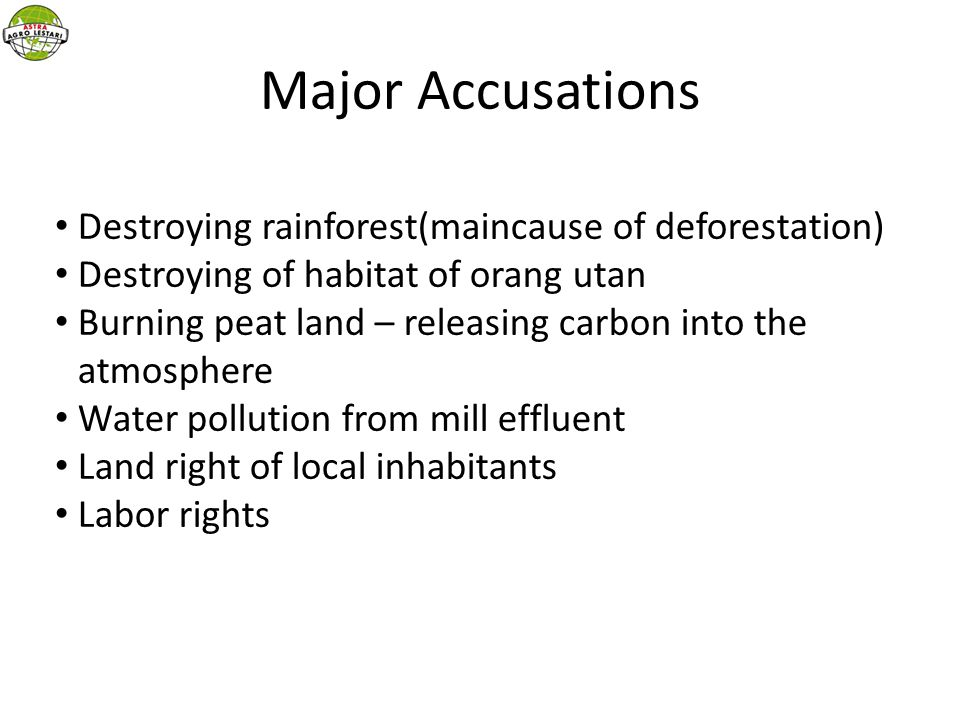 Major Accusations Destroying rainforest(maincause of deforestation) Destroying of habitat of orang utan Burning peat land – releasing carbon into the atmosphere Water pollution from mill effluent Land right of local inhabitants Labor rights