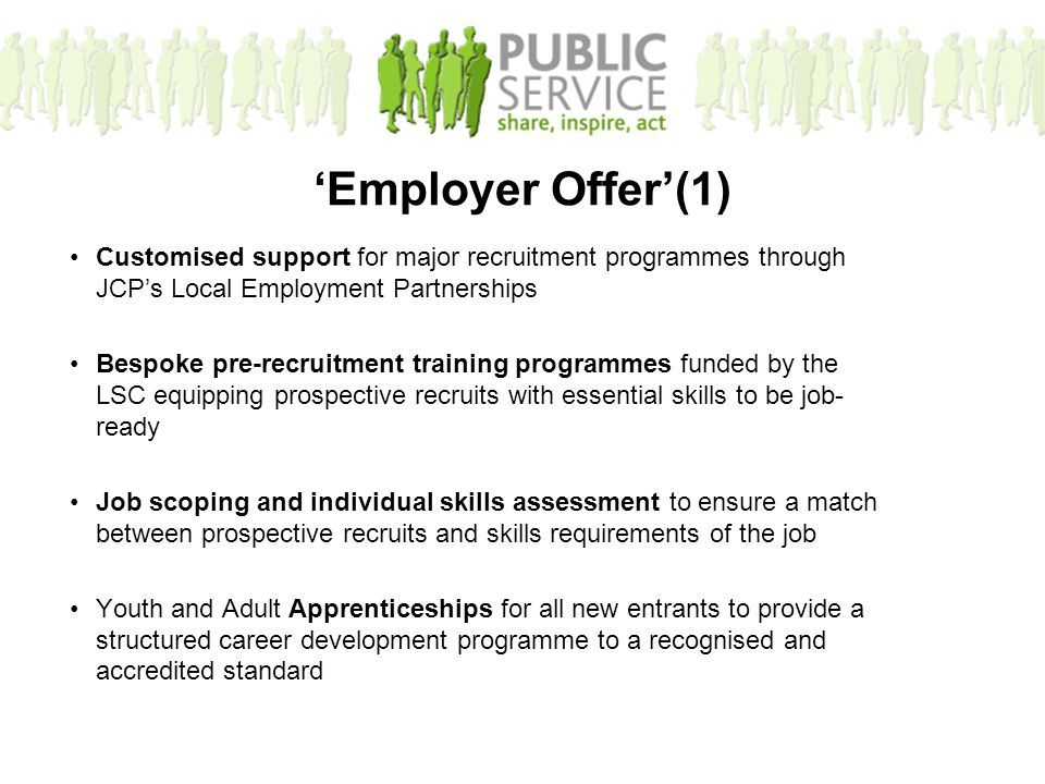 Customised support for major recruitment programmes through JCP's Local Employment Partnerships Bespoke pre-recruitment training programmes funded by the LSC equipping prospective recruits with essential skills to be job- ready Job scoping and individual skills assessment to ensure a match between prospective recruits and skills requirements of the job Youth and Adult Apprenticeships for all new entrants to provide a structured career development programme to a recognised and accredited standard 'Employer Offer'(1)