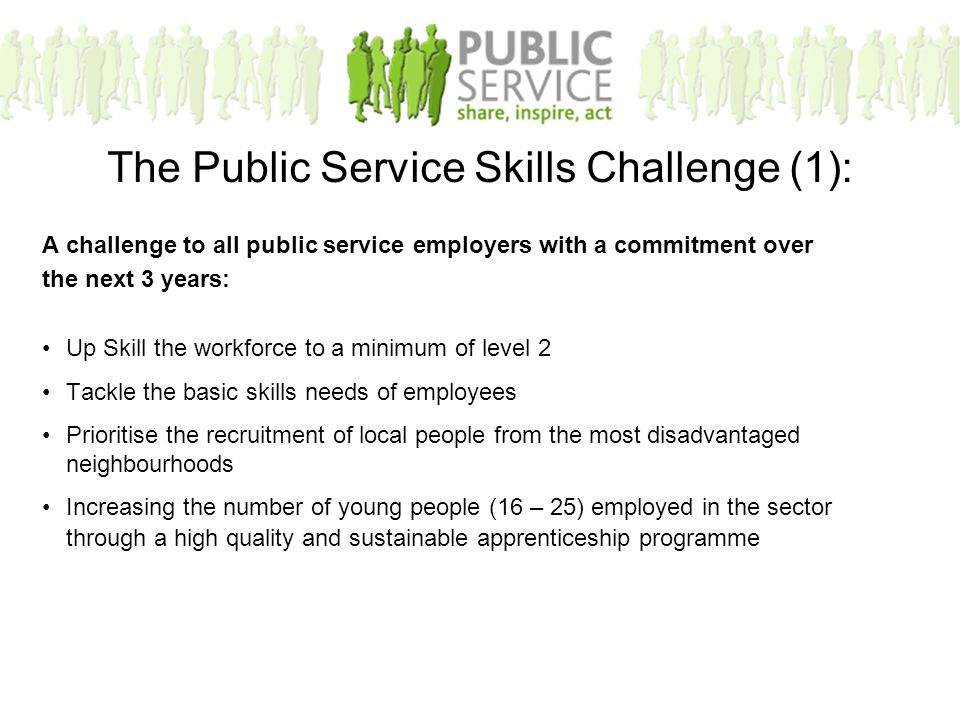 A challenge to all public service employers with a commitment over the next 3 years: Up Skill the workforce to a minimum of level 2 Tackle the basic skills needs of employees Prioritise the recruitment of local people from the most disadvantaged neighbourhoods Increasing the number of young people (16 – 25) employed in the sector through a high quality and sustainable apprenticeship programme The Public Service Skills Challenge (1):