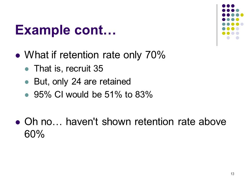 What if retention rate only 70% That is, recruit 35 But, only 24 are retained 95% CI would be 51% to 83% Oh no… haven t shown retention rate above 60% 13 Example cont…