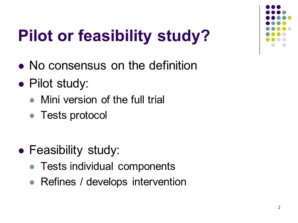 No consensus on the definition Pilot study: Mini version of the full trial Tests protocol Feasibility study: Tests individual components Refines / develops intervention 2 Pilot or feasibility study