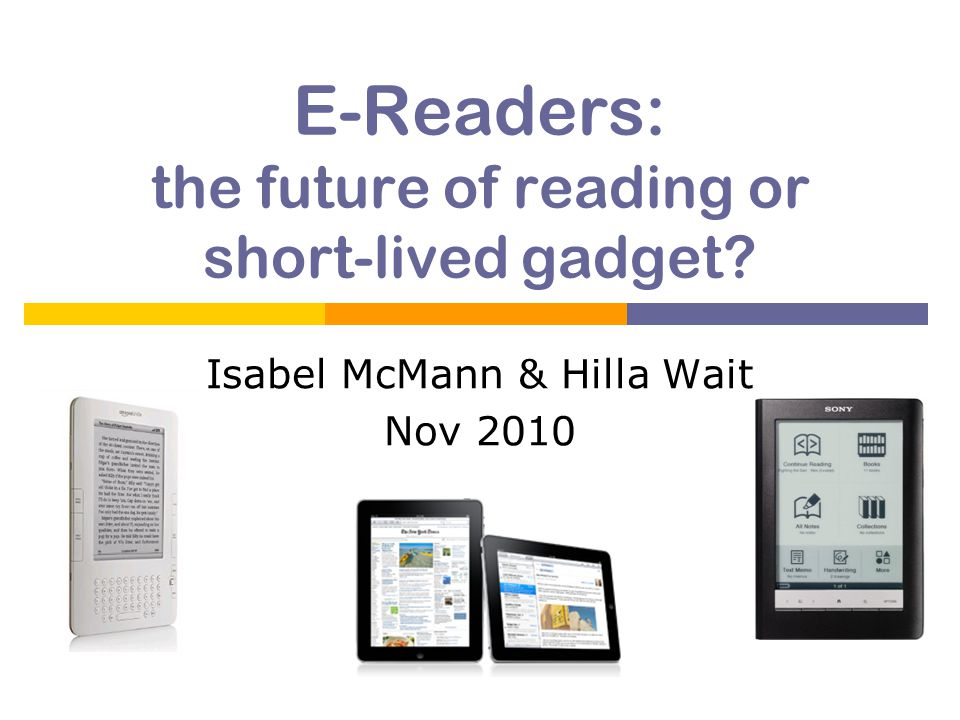 E-Readers: the future of reading or short-lived gadget Isabel McMann & Hilla Wait Nov 2010