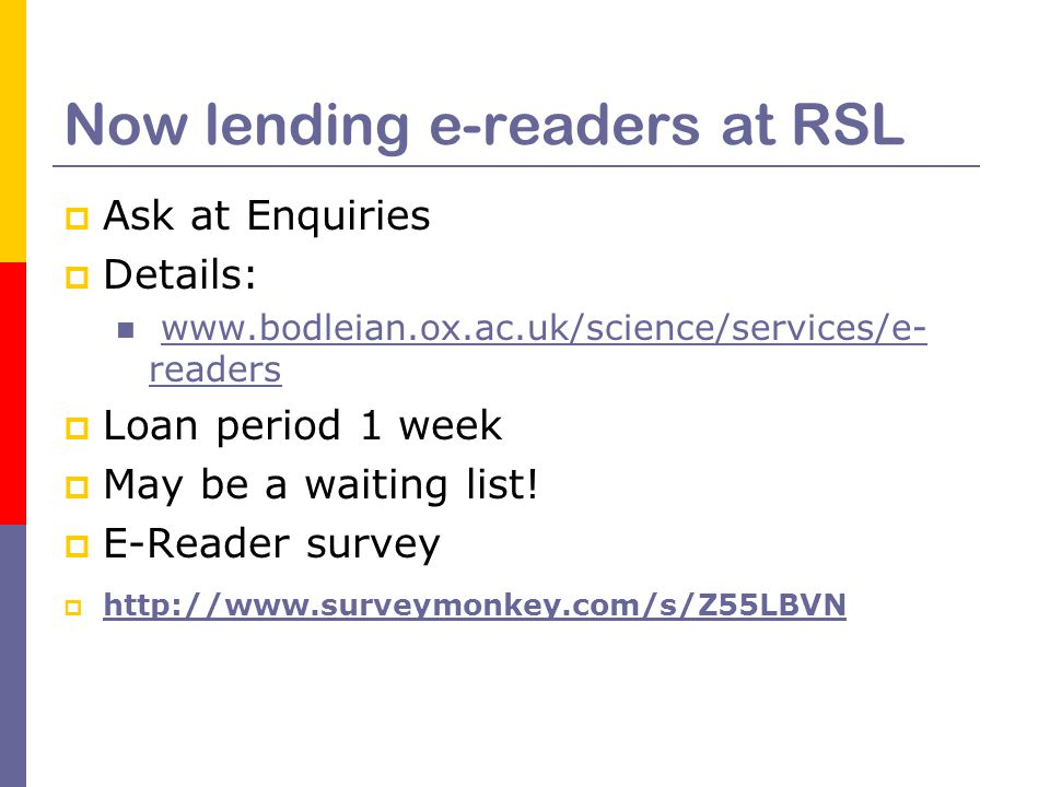 Now lending e-readers at RSL  Ask at Enquiries  Details: www.bodleian.ox.ac.uk/science/services/e- readerswww.bodleian.ox.ac.uk/science/services/e- readers  Loan period 1 week  May be a waiting list.