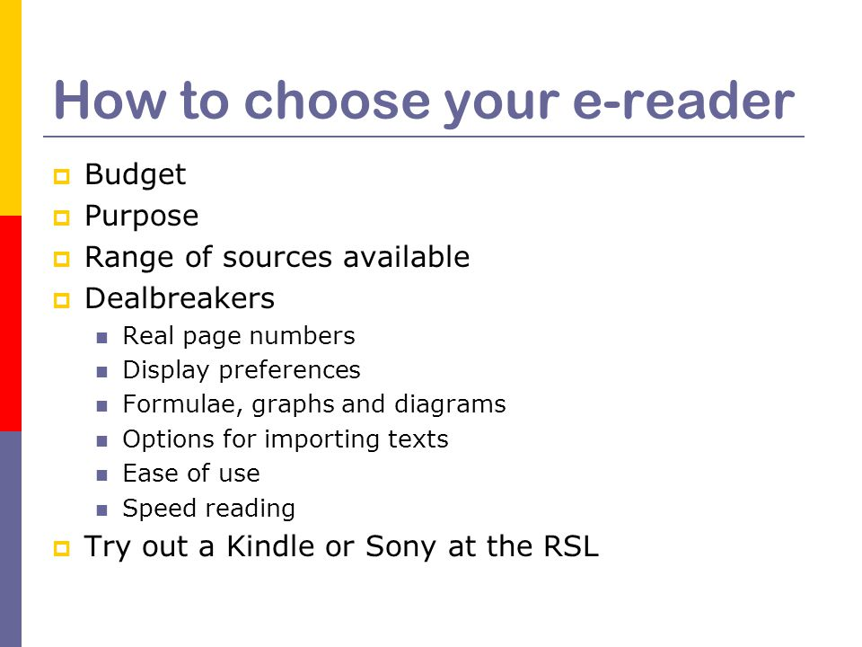 How to choose your e-reader  Budget  Purpose  Range of sources available  Dealbreakers Real page numbers Display preferences Formulae, graphs and diagrams Options for importing texts Ease of use Speed reading  Try out a Kindle or Sony at the RSL