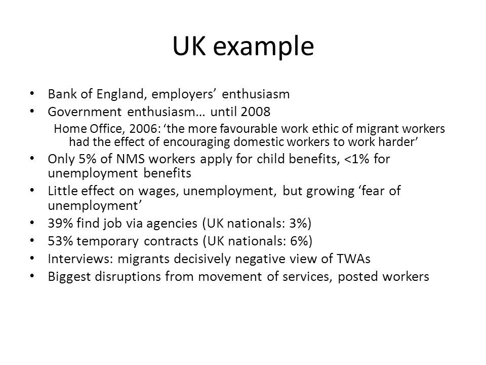 UK example Bank of England, employers' enthusiasm Government enthusiasm… until 2008 Home Office, 2006: 'the more favourable work ethic of migrant workers had the effect of encouraging domestic workers to work harder' Only 5% of NMS workers apply for child benefits, <1% for unemployment benefits Little effect on wages, unemployment, but growing 'fear of unemployment' 39% find job via agencies (UK nationals: 3%) 53% temporary contracts (UK nationals: 6%) Interviews: migrants decisively negative view of TWAs Biggest disruptions from movement of services, posted workers