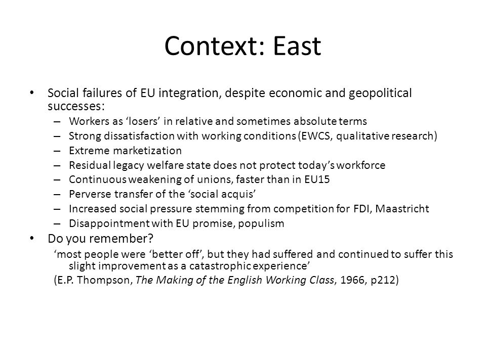 Context: East Social failures of EU integration, despite economic and geopolitical successes: – Workers as 'losers' in relative and sometimes absolute terms – Strong dissatisfaction with working conditions (EWCS, qualitative research) – Extreme marketization – Residual legacy welfare state does not protect today's workforce – Continuous weakening of unions, faster than in EU15 – Perverse transfer of the 'social acquis' – Increased social pressure stemming from competition for FDI, Maastricht – Disappointment with EU promise, populism Do you remember.