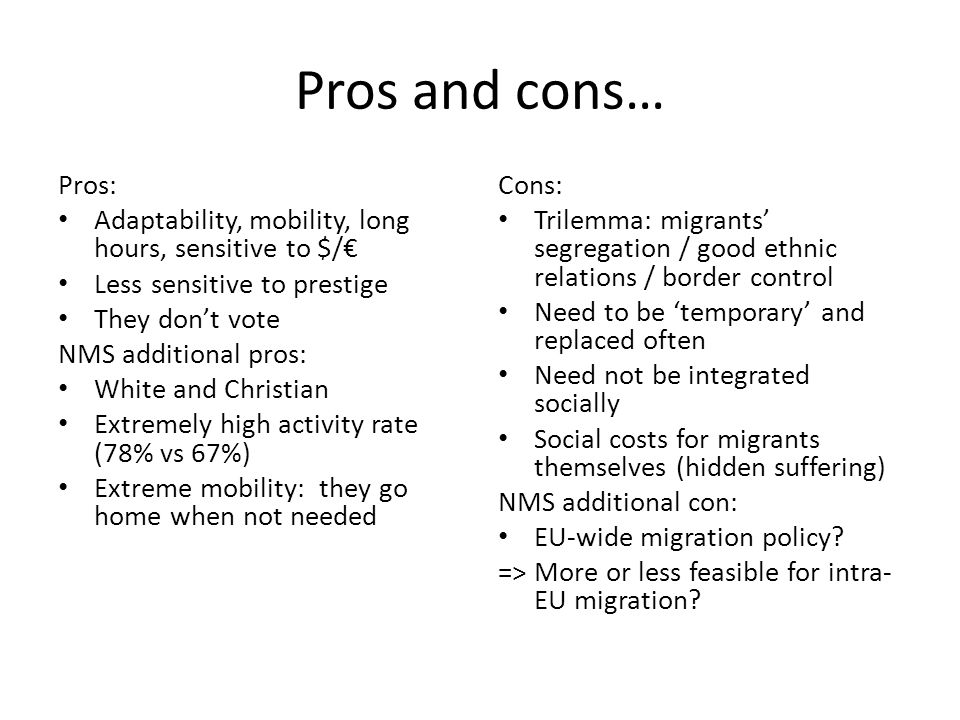 Pros and cons… Pros: Adaptability, mobility, long hours, sensitive to $/€ Less sensitive to prestige They don't vote NMS additional pros: White and Christian Extremely high activity rate (78% vs 67%) Extreme mobility: they go home when not needed Cons: Trilemma: migrants' segregation / good ethnic relations / border control Need to be 'temporary' and replaced often Need not be integrated socially Social costs for migrants themselves (hidden suffering) NMS additional con: EU-wide migration policy.