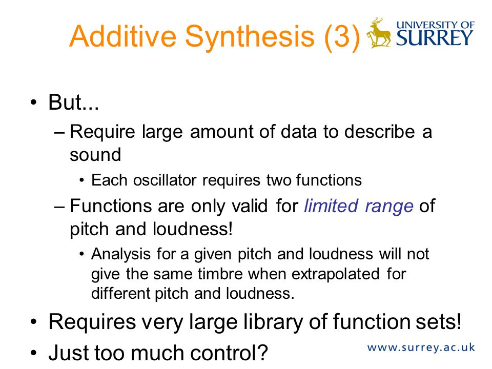 Additive Synthesis (2) Analysis: Frequency and amplitude envelopes can be obtained from analysis (spectrogram) Flexibility: Virtually any sound can be synthesised.