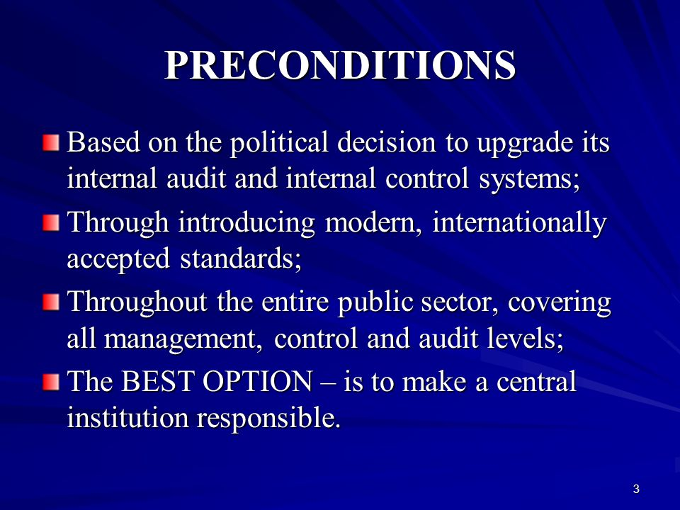 3 PRECONDITIONS Based on the political decision to upgrade its internal audit and internal control systems; Through introducing modern, internationally accepted standards; Throughout the entire public sector, covering all management, control and audit levels; The BEST OPTION – is to make a central institution responsible.