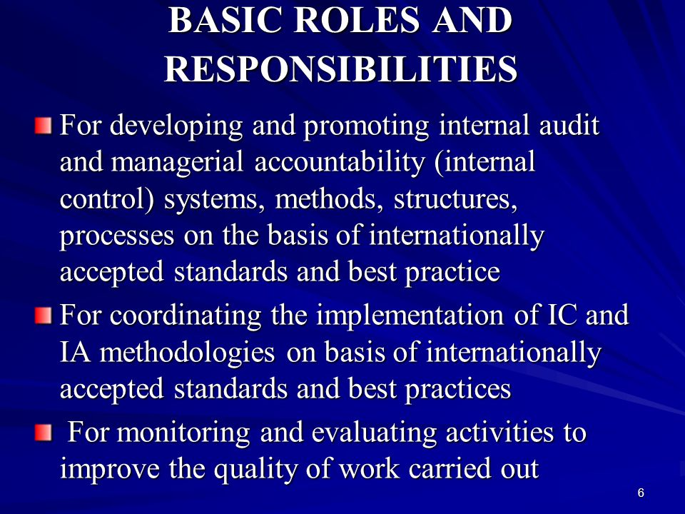 6 BASIC ROLES AND RESPONSIBILITIES For developing and promoting internal audit and managerial accountability (internal control) systems, methods, structures, processes on the basis of internationally accepted standards and best practice For coordinating the implementation of IC and IA methodologies on basis of internationally accepted standards and best practices For monitoring and evaluating activities to improve the quality of work carried out For monitoring and evaluating activities to improve the quality of work carried out