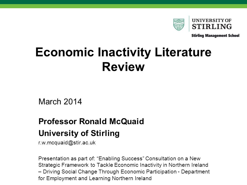Economic Inactivity Literature Review March 2014 Professor Ronald McQuaid University of Stirling r.w.mcquaid@stir.ac.uk Presentation as part of: Enabling Success Consultation on a New Strategic Framework to Tackle Economic Inactivity in Northern Ireland – Driving Social Change Through Economic Participation - Department for Employment and Learning Northern Ireland