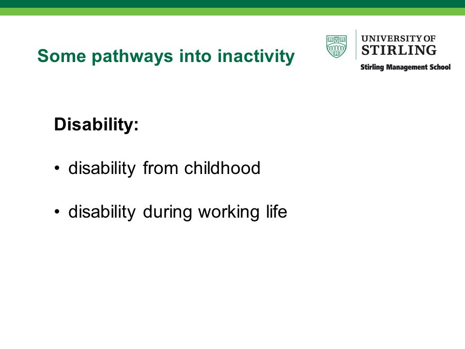 Some pathways into inactivity Disability: disability from childhood disability during working life