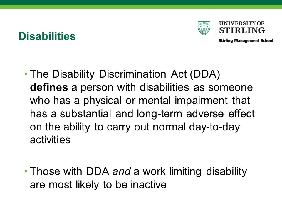 Disabilities The Disability Discrimination Act (DDA) defines a person with disabilities as someone who has a physical or mental impairment that has a substantial and long-term adverse effect on the ability to carry out normal day-to-day activities Those with DDA and a work limiting disability are most likely to be inactive