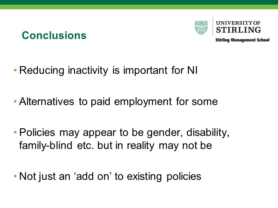Conclusions Reducing inactivity is important for NI Alternatives to paid employment for some Policies may appear to be gender, disability, family-blind etc.