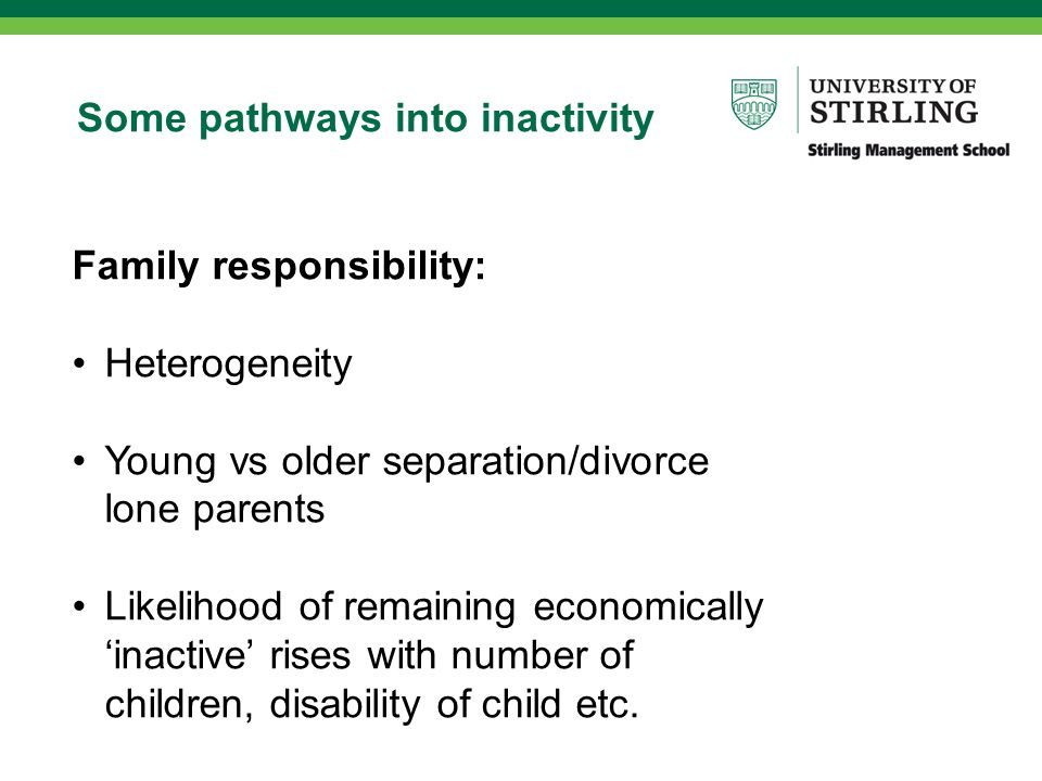 Some pathways into inactivity Family responsibility: Heterogeneity Young vs older separation/divorce lone parents Likelihood of remaining economically 'inactive' rises with number of children, disability of child etc.