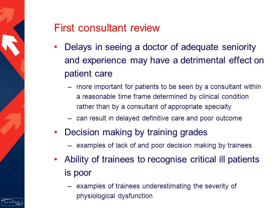 First consultant review Delays in seeing a doctor of adequate seniority and experience may have a detrimental effect on patient care –more important for patients to be seen by a consultant within a reasonable time frame determined by clinical condition rather than by a consultant of appropriate specialty –can result in delayed definitive care and poor outcome Decision making by training grades –examples of lack of and poor decision making by trainees Ability of trainees to recognise critical ill patients is poor –examples of trainees underestimating the severity of physiological dysfunction