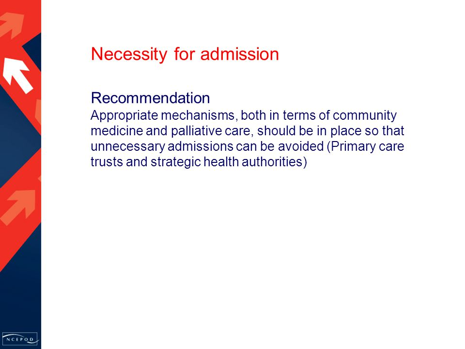 Recommendation Appropriate mechanisms, both in terms of community medicine and palliative care, should be in place so that unnecessary admissions can be avoided (Primary care trusts and strategic health authorities) Necessity for admission