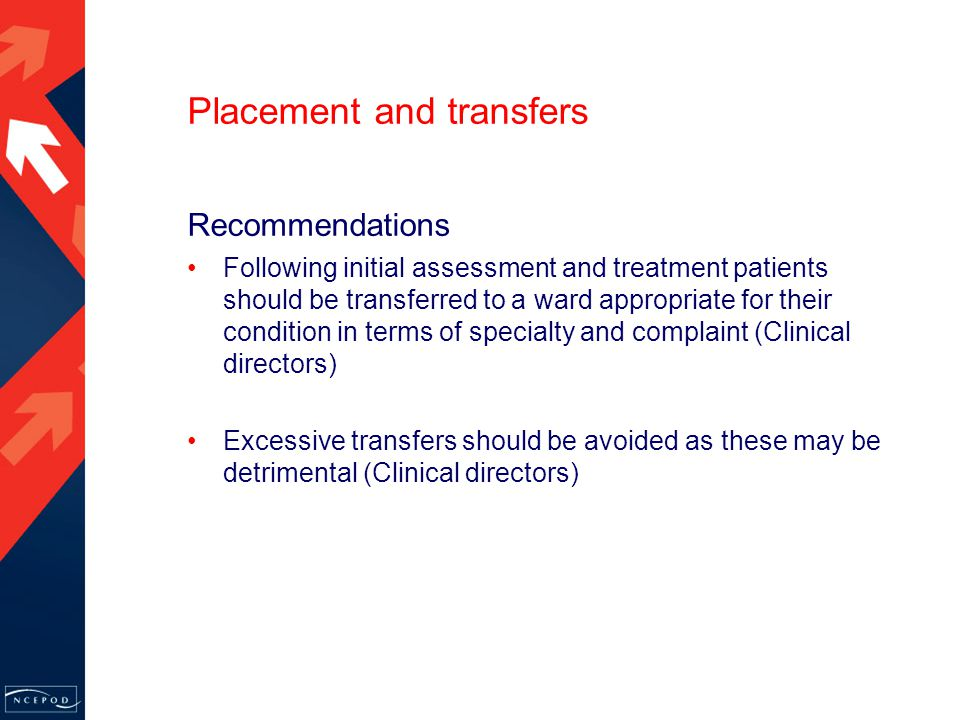 Recommendations Following initial assessment and treatment patients should be transferred to a ward appropriate for their condition in terms of specialty and complaint (Clinical directors) Excessive transfers should be avoided as these may be detrimental (Clinical directors) Placement and transfers