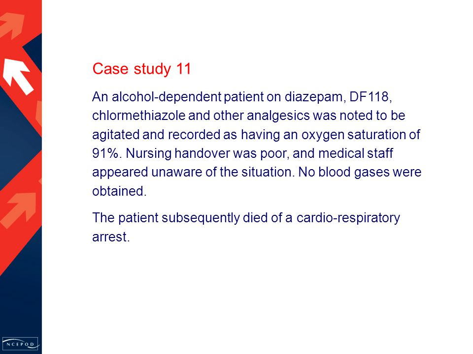 Case study 11 An alcohol-dependent patient on diazepam, DF118, chlormethiazole and other analgesics was noted to be agitated and recorded as having an oxygen saturation of 91%.