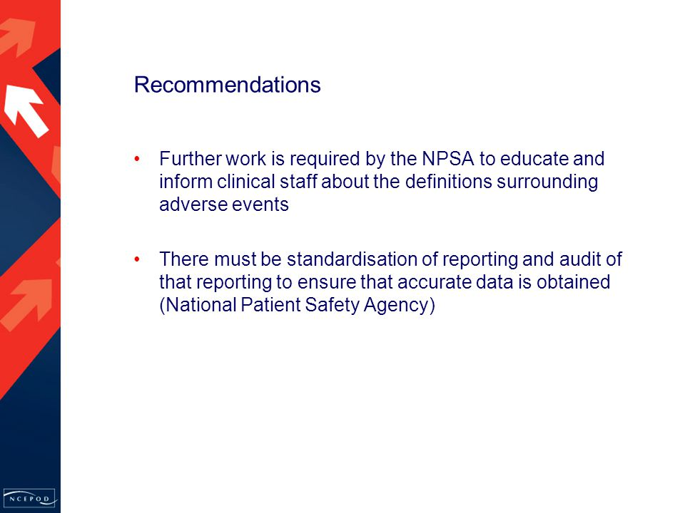 Recommendations Further work is required by the NPSA to educate and inform clinical staff about the definitions surrounding adverse events There must be standardisation of reporting and audit of that reporting to ensure that accurate data is obtained (National Patient Safety Agency)