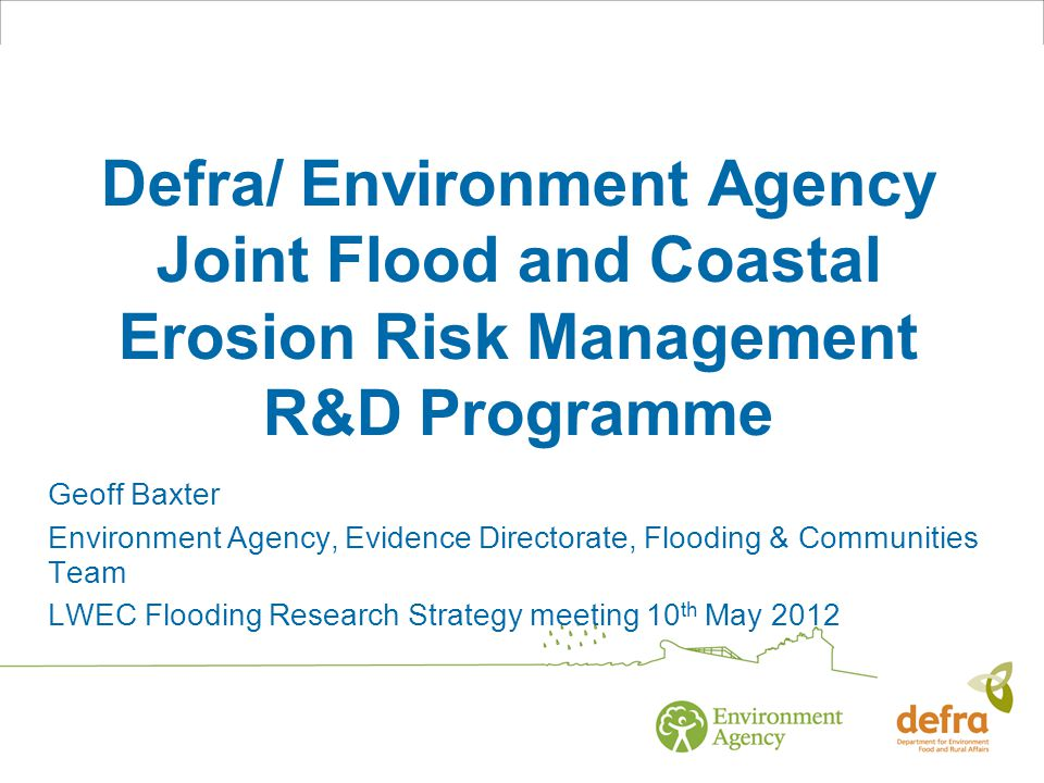 Defra/ Environment Agency Joint Flood and Coastal Erosion Risk Management R&D Programme Geoff Baxter Environment Agency, Evidence Directorate, Flooding & Communities Team LWEC Flooding Research Strategy meeting 10 th May 2012