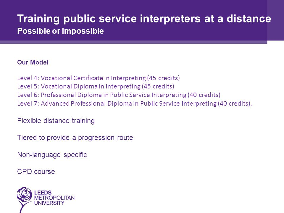 Our Model Level 4: Vocational Certificate in Interpreting (45 credits) Level 5: Vocational Diploma in Interpreting (45 credits) Level 6: Professional Diploma in Public Service Interpreting (40 credits) Level 7: Advanced Professional Diploma in Public Service Interpreting (40 credits).