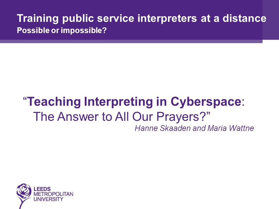 Teaching Interpreting in Cyberspace: The Answer to All Our Prayers Hanne Skaaden and Maria Wattne Training public service interpreters at a distance Possible or impossible