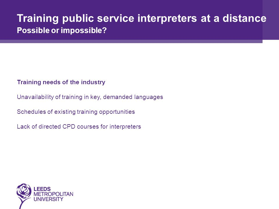 Training needs of the industry Unavailability of training in key, demanded languages Schedules of existing training opportunities Lack of directed CPD courses for interpreters Training public service interpreters at a distance Possible or impossible