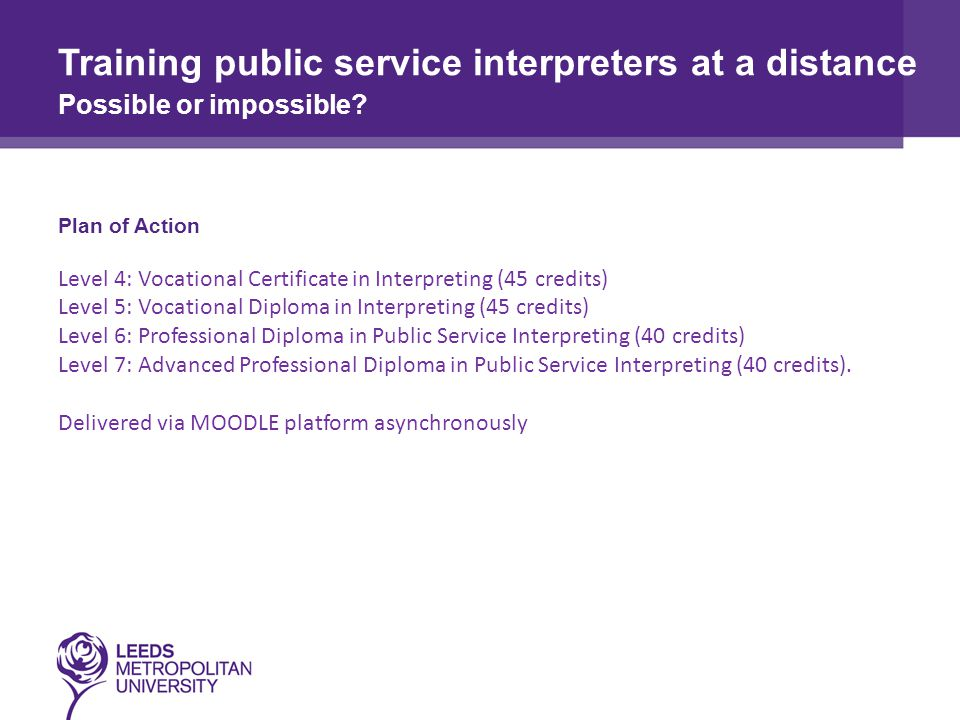 Plan of Action Level 4: Vocational Certificate in Interpreting (45 credits) Level 5: Vocational Diploma in Interpreting (45 credits) Level 6: Professional Diploma in Public Service Interpreting (40 credits) Level 7: Advanced Professional Diploma in Public Service Interpreting (40 credits).
