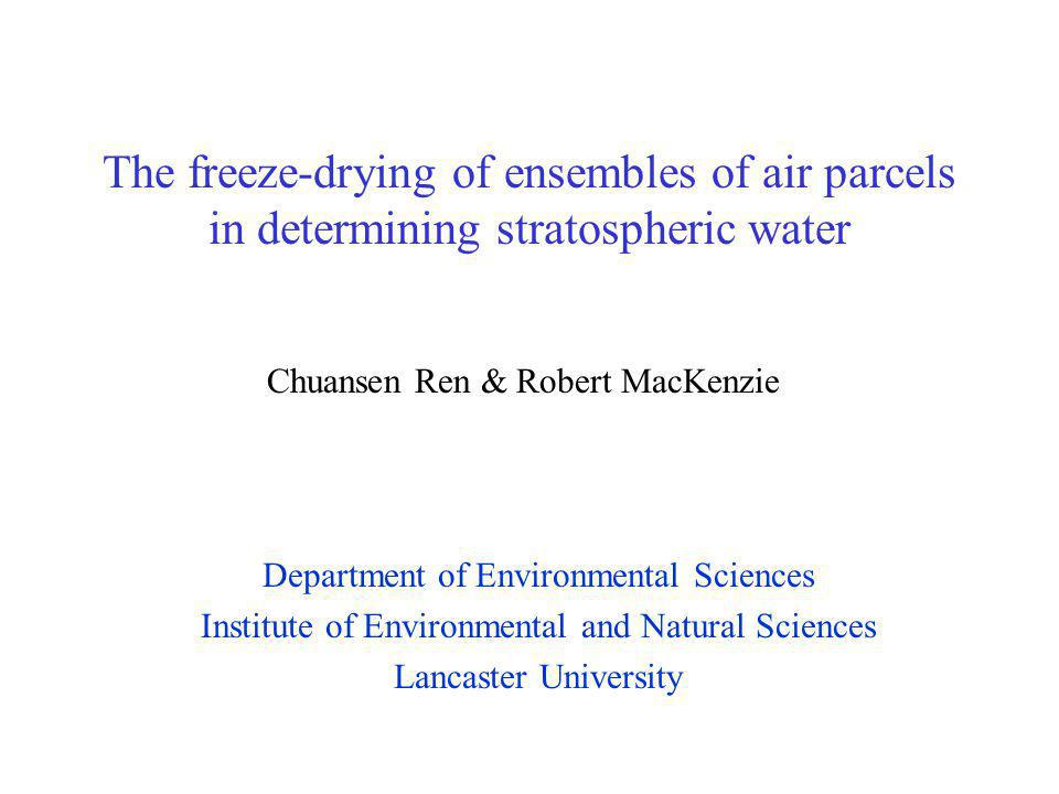 The freeze-drying of ensembles of air parcels in determining stratospheric water Department of Environmental Sciences Institute of Environmental and Natural Sciences Lancaster University Chuansen Ren & Robert MacKenzie