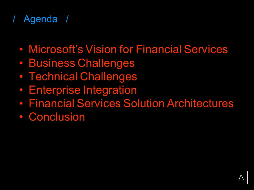 / Agenda / Microsoft's Vision for Financial Services Business Challenges Technical Challenges Enterprise Integration Financial Services Solution Architectures Conclusion