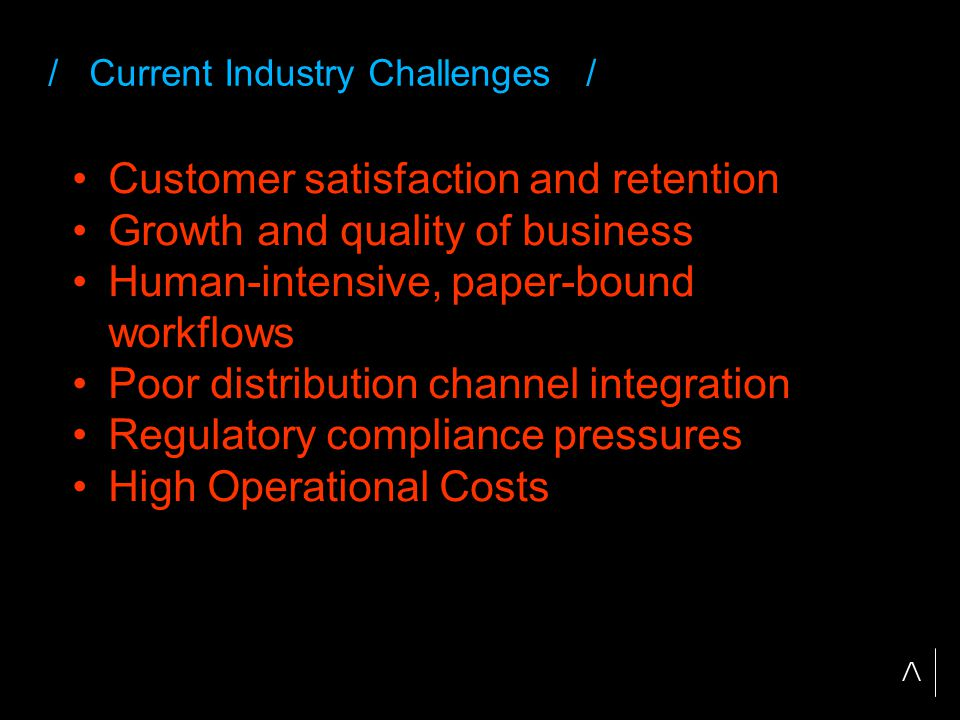 / Current Industry Challenges / Customer satisfaction and retention Growth and quality of business Human-intensive, paper-bound workflows Poor distribution channel integration Regulatory compliance pressures High Operational Costs