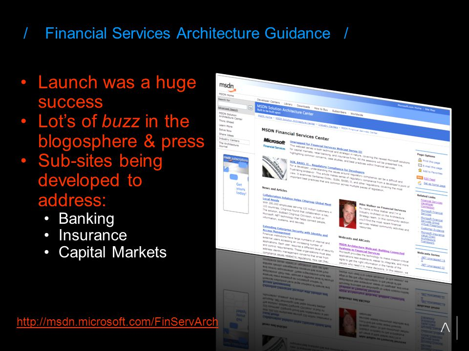 / Financial Services Architecture Guidance / Launch was a huge success Lot's of buzz in the blogosphere & press Sub-sites being developed to address: Banking Insurance Capital Markets http://msdn.microsoft.com/FinServArch