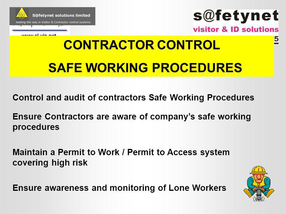 CONTRACTOR CONTROL SAFE WORKING PROCEDURES Ensure Contractors are aware of company's safe working procedures Maintain a Permit to Work / Permit to Access system covering high risk Control and audit of contractors Safe Working Procedures Ensure awareness and monitoring of Lone Workers