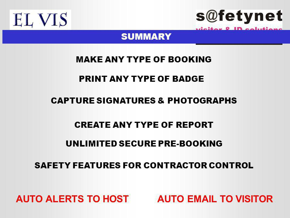 SUMMARY MAKE ANY TYPE OF BOOKING AUTO ALERTS TO HOSTAUTO EMAIL TO VISITOR PRINT ANY TYPE OF BADGE CREATE ANY TYPE OF REPORT CAPTURE SIGNATURES & PHOTOGRAPHS UNLIMITED SECURE PRE-BOOKING SAFETY FEATURES FOR CONTRACTOR CONTROL