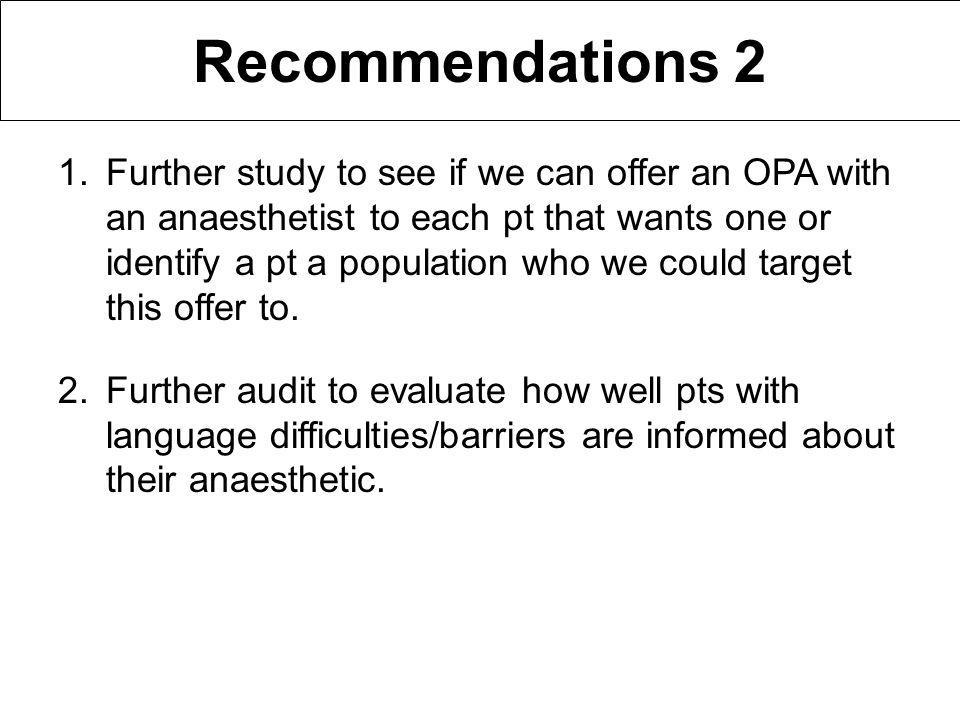 Recommendations 2 1.Further study to see if we can offer an OPA with an anaesthetist to each pt that wants one or identify a pt a population who we could target this offer to.