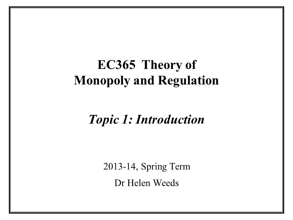 EC365 Theory of Monopoly and Regulation Topic 1: Introduction 2013-14, Spring Term Dr Helen Weeds