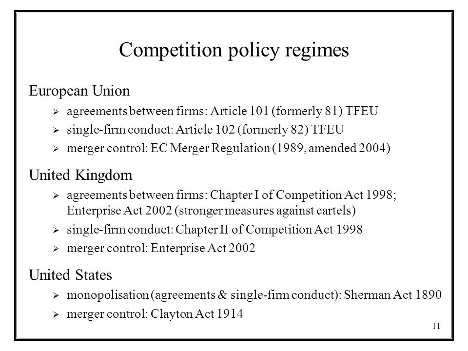 11 Competition policy regimes European Union  agreements between firms: Article 101 (formerly 81) TFEU  single-firm conduct: Article 102 (formerly 82) TFEU  merger control: EC Merger Regulation (1989, amended 2004) United Kingdom  agreements between firms: Chapter I of Competition Act 1998; Enterprise Act 2002 (stronger measures against cartels)  single-firm conduct: Chapter II of Competition Act 1998  merger control: Enterprise Act 2002 United States  monopolisation (agreements & single-firm conduct): Sherman Act 1890  merger control: Clayton Act 1914