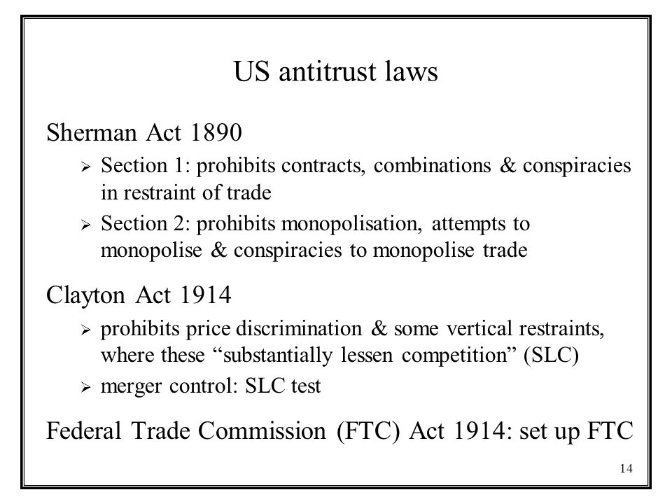 14 US antitrust laws Sherman Act 1890  Section 1: prohibits contracts, combinations & conspiracies in restraint of trade  Section 2: prohibits monopolisation, attempts to monopolise & conspiracies to monopolise trade Clayton Act 1914  prohibits price discrimination & some vertical restraints, where these substantially lessen competition (SLC)  merger control: SLC test Federal Trade Commission (FTC) Act 1914: set up FTC