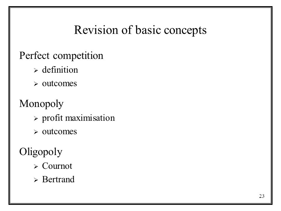 23 Revision of basic concepts Perfect competition  definition  outcomes Monopoly  profit maximisation  outcomes Oligopoly  Cournot  Bertrand